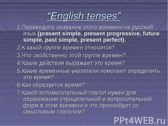 """""""English tenses"""" 1.Переведите название этого времени на русский язык (present simple, present progressive, future simple, past simple, present perfect). 2.К какой группе времен относится? 3.Что свойственно этой группе времен? 4.Какие действия выража…"""