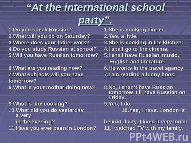 """At the international school party"". 1.Do you speak Russian? 1.She is cooking dinner. 2.What will you do on Saturday? 2.Yes, a little. 3.Where does your father work? 3.She is cooking in the kitchen. 4.Do you study Russian at school? 4.I shall go to …"