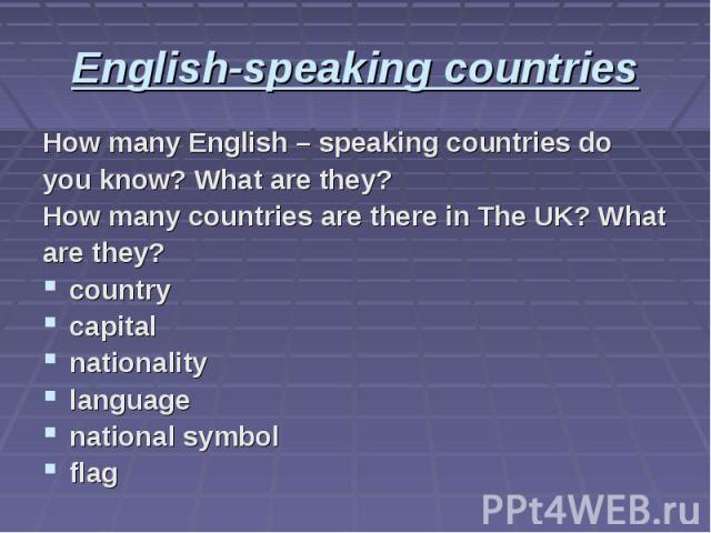 English-speaking countries How many English – speaking countries do you know? What are they? How many countries are there in The UK? What are they? country capital nationality language national symbol flag