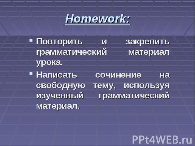Homework: Повторить и закрепить грамматический материал урока. Написать сочинение на свободную тему, используя изученный грамматический материал.