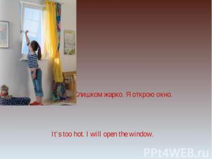 Слишком жарко. Я открою окно.