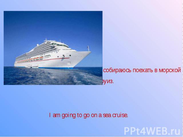Я собираюсь поехать в морской круиз.