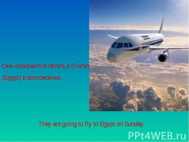 Они собираются лететь в Египет (Egypt) в воскресенье.