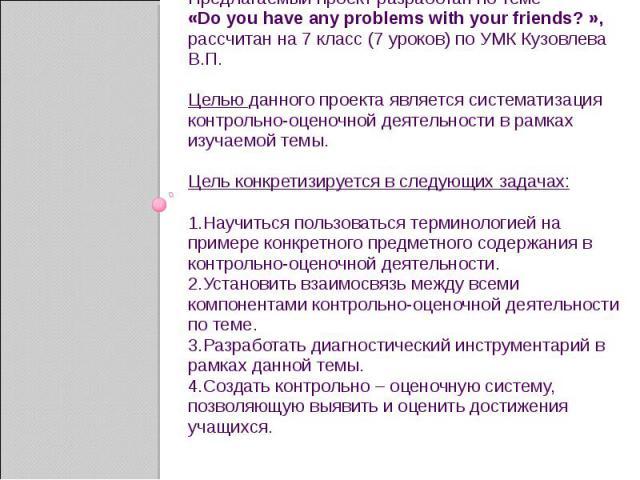Предлагаемый проект разработан по теме Предлагаемый проект разработан по теме «Do you have any problems with your friends? », рассчитан на 7 класс (7 уроков) по УМК Кузовлева В.П. Целью данного проекта является систематизация контрольно-оценочной де…