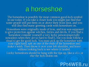 a horseshoe The horseshoe is possibly the most common good-luck symbol in use to