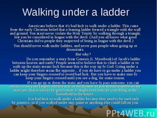 Walking under a ladder Americans believe that it's bad luck to walk under a ladd