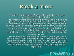 Break a mirror Breaking a mirror gives 7 years of bad luck. I twill give you sev