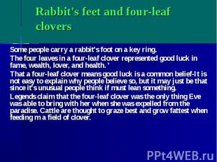 Rabbit's feet and four-leaf clovers Some people carry a rabbit's foot on a key r