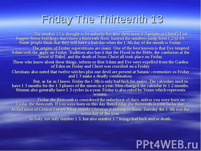 Friday The Thirteenth 13 The number 13 is thought to be unlucky because there were 1 3 people at Christ's Last Supper. Some buildings don't have a thirteenth floor. Instead the numbers jump from 1 2 to 14. Some people think that they will have a bad…