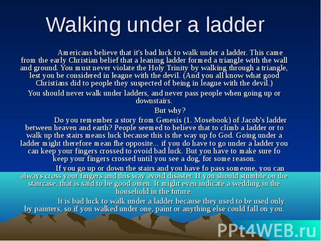 Walking under a ladder Americans believe that it's bad luck to walk under a ladder. This came from the early Christian belief that a leaning ladder formed a triangle with the wall and ground. You must never violate the Holy Trinity by walking throug…