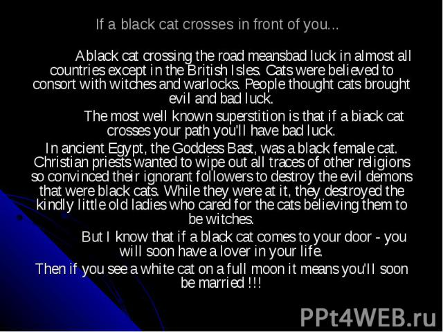 If a black cat crosses in front of you... Ablack cat crossing the road meansbad luck in almost all countries except in the British Isles. Cats were believed to consort with witches and warlocks. People thought cats brought evil and bad luck. The mos…