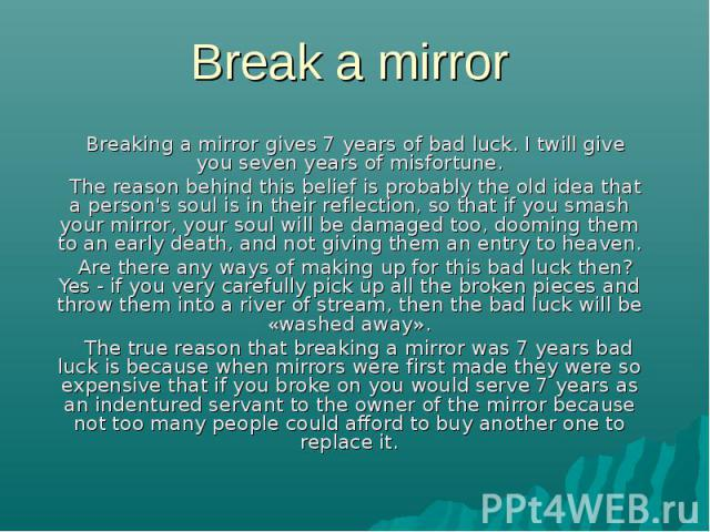Break a mirror Breaking a mirror gives 7 years of bad luck. I twill give you seven years of misfortune. The reason behind this belief is probably the old idea that a person's soul is in their reflection, so that if you smash your mirror, your soul w…
