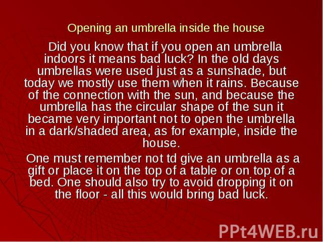 Opening an umbrella inside the house Did you know that if you open an umbrella indoors it means bad luck? In the old days umbrellas were used just as a sunshade, but today we mostly use them when it rains. Because of the connection with the sun, and…