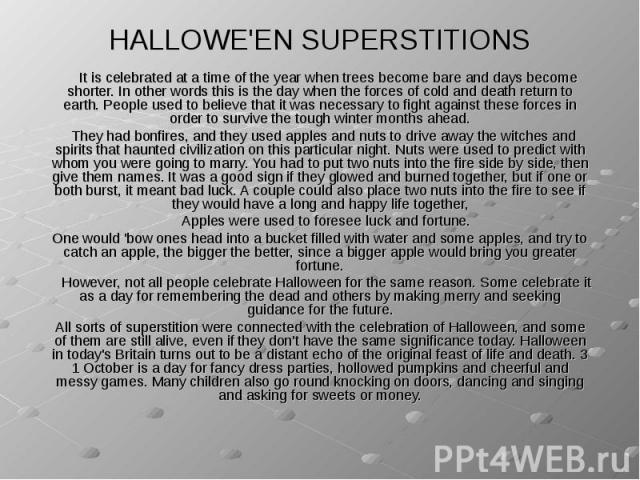 HALLOWE'EN SUPERSTITIONS It is celebrated at a time of the year when trees become bare and days become shorter. In other words this is the day when the forces of cold and death return to earth. People used to believe that it was necessary to fight a…