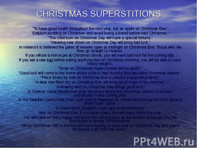 "CHRISTMAS SUPERSTITIONS ""To have good health throughout the next year, eat an apple on Christmas Eve,"" ""Eatplum pudding on Christmas and avoid losing a friend before next Christmas."" ""The child born on Christmas Day will hav…"