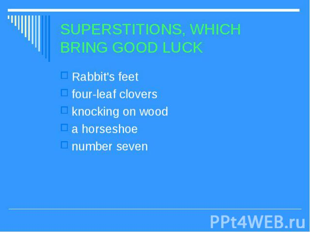 SUPERSTITIONS, WHICH BRING GOOD LUCK Rabbit's feet four-leaf clovers knocking on wood a horseshoe number seven