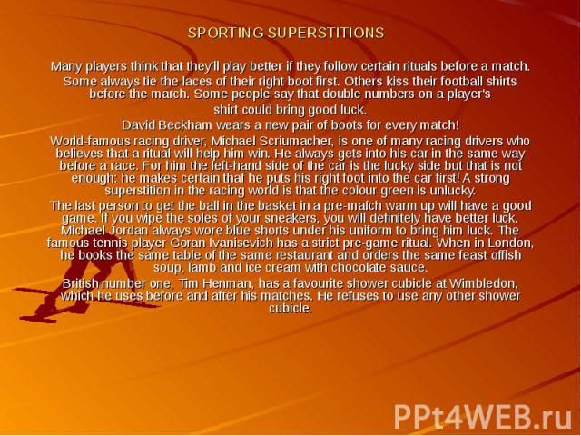 SPORTING SUPERSTITIONS Many players think that they'll play better if they follow certain rituals before a match. Some always tie the laces of their right boot first. Others kiss their football shirts before the march. Some people say that double nu…