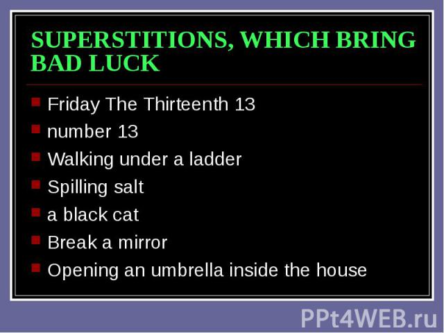 SUPERSTITIONS, WHICH BRING BAD LUCK Friday The Thirteenth 13 number 13 Walking under a ladder Spilling salt a black cat Break a mirror Opening an umbrella inside the house