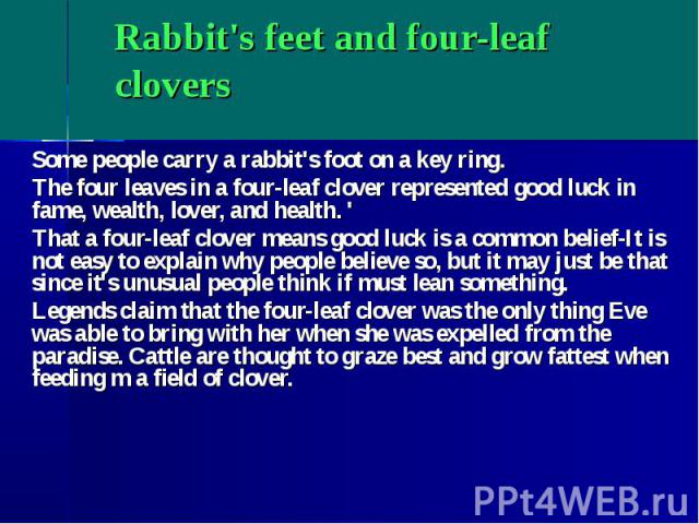 Rabbit's feet and four-leaf clovers Some people carry a rabbit's foot on a key ring. The four leaves in a four-leaf clover represented good luck in fame, wealth, lover, and health. ' That a four-leaf clover means good luck is a common belief-It is n…