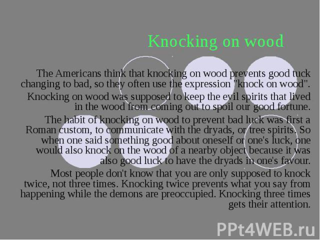 "Knocking on wood The Americans think that knocking on wood prevents good tuck changing to bad, so they often use the expression ""knock on wood"". Knocking on wood was supposed to keep the evil spirits that lived in the wood from coming out …"