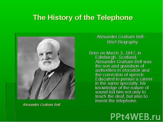 Alexander Graham Bell – Alexander Graham Bell – Brief Biography Born on March 3, 1847, in Edinburgh, Scotland, Alexander Graham Bell was the son and grandson of authorities in elocution and the correction of speech. Educated to pursue a career in th…