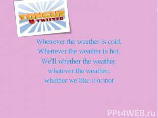 Whenever the weather is cold. Whenever the weather is hot. We'll whether the wea