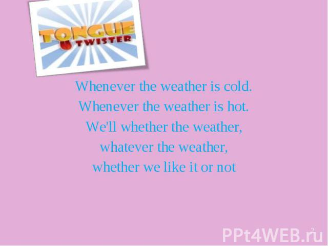 Whenever the weather is cold. Whenever the weather is hot. We'll whether the weather, whatever the weather, whether we like it or not