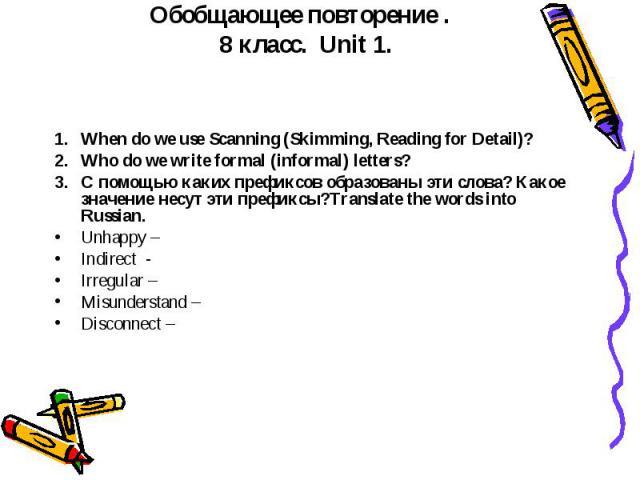 Обобщающее повторение . 8 класс. Unit 1. When do we use Scanning (Skimming, Reading for Detail)? Who do we write formal (informal) letters? C помощью каких префиксов образованы эти слова? Какое значение несут эти префиксы?Translate the words into Ru…