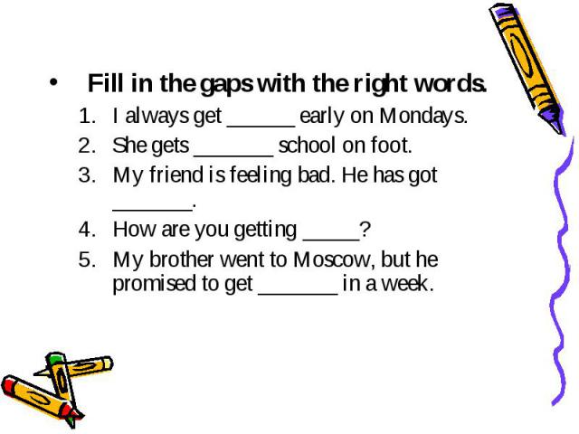 Fill in the gaps with the right words. I always get ______ early on Mondays. She gets _______ school on foot. My friend is feeling bad. Не has got _______. How are you getting _____? My brother went to Moscow, but he promised to get _______ in a week.