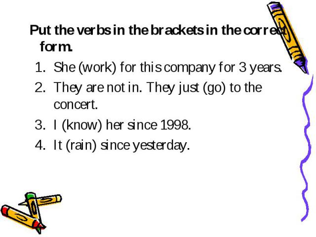Put the verbs in the brackets in the correct form. She (work) for this company for 3 years. They are not in. They just (go) to the concert. I (know) her since 1998. It (rain) since yesterday.
