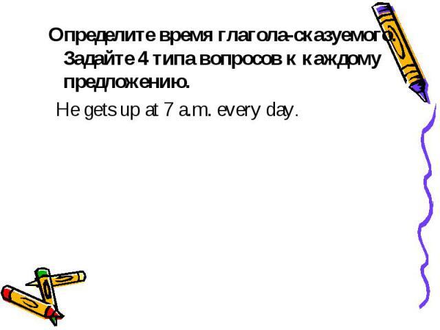 Определите время глагола-сказуемого. Задайте 4 типа вопросов к каждому предложению. He gets up at 7 a.m. every day.