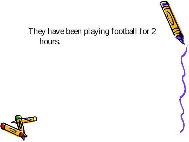 They have been playing football for 2 hours.