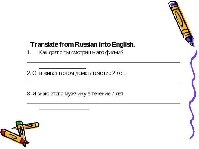 Translate from Russian into English. Как долго ты смотришь это фильм? ________________________________________________________________________ 2. Она живет в этом доме в течение 2 лет. ________________________________________________________________…