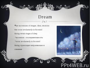 Dream are successions of images, ideas, emotions that occur involuntarily in the