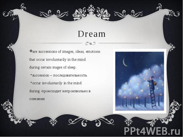 Dream are successions of images, ideas, emotions that occur involuntarily in the mind during certain stages of sleep. *succession – последовательность *occur involuntarily in the mind during -происходит непроизвольно в сознании