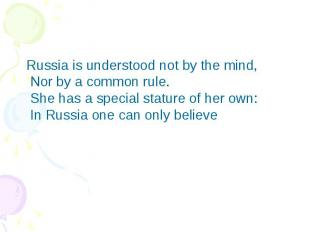 Russia is understood not by the mind,  Nor by a common rule.  She has