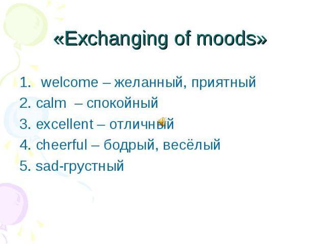 «Exchanging of moods» welcome – желанный, приятный 2. calm – спокойный 3. excellent – отличный 4. cheerful – бодрый, весёлый 5.sad-грустный