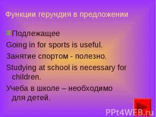 Подлежащее Подлежащее Going in for sports is useful. Занятие спортом - полезно.