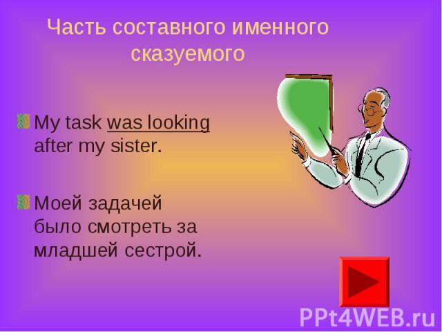 My task was looking after my sister. My task was looking after my sister. Моей задачей было смотреть за младшей сестрой.