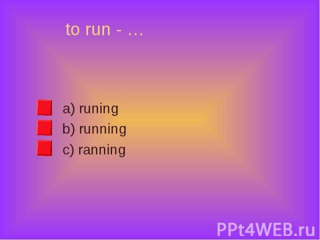 a) runing a) runing b) running c) ranning