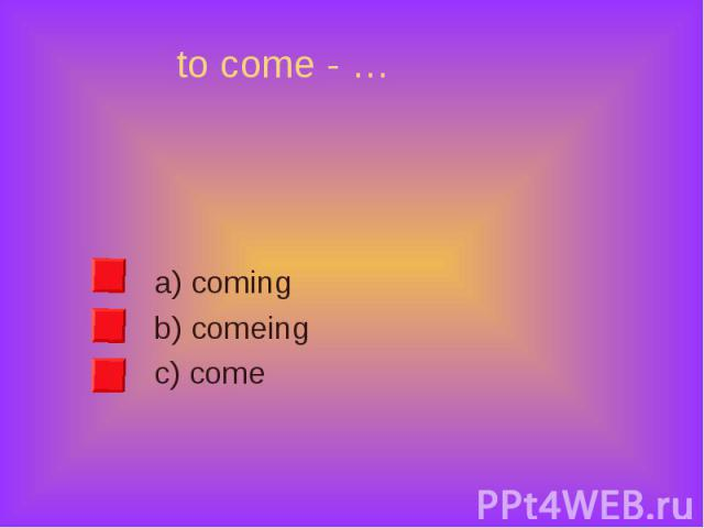 a) coming a) coming b) comeing c) come