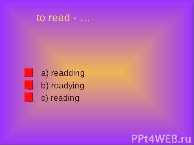 a) readding a) readding b) readying c) reading