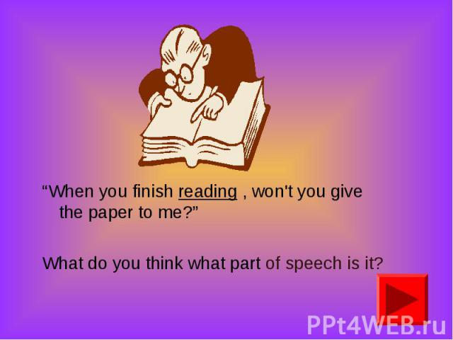 """When you finish reading , won't you give the paper to me?"" ""When you finish reading , won't you give the paper to me?"" What do you think what part of speech is it?"
