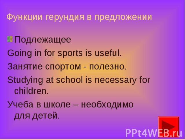 Подлежащее Подлежащее Going in for sports is useful. Занятие спортом - полезно. Studying at school is necessary for children. Учеба в школе – необходимо для детей.