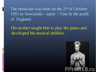 His mother taught him to play the piano and developed his musical abilities.