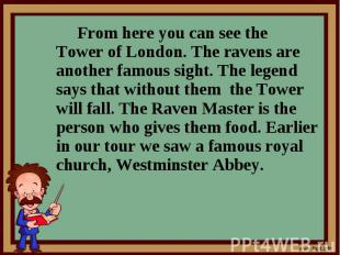 From here you can see the Tower of London. The ravens are another famous sight.