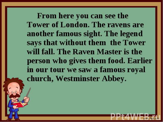 From here you can see the Tower of London. The ravens are another famous sight. The legend says that without them the Tower will fall. The Raven Master is the person who gives them food. Earlier in our tour we saw a famous royal church, Westminster …