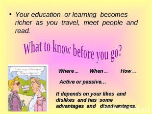 Your education or learning becomes richer as you travel, meet people and read. Y