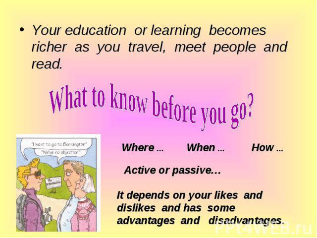 Your education or learning becomes richer as you travel, meet people and read. Your education or learning becomes richer as you travel, meet people and read.