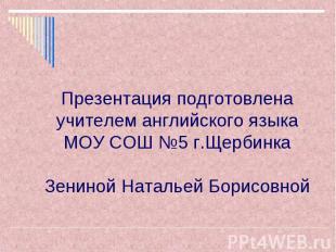Презентация подготовлена учителем английского языка МОУ СОШ №5 г.Щербинка Зенино
